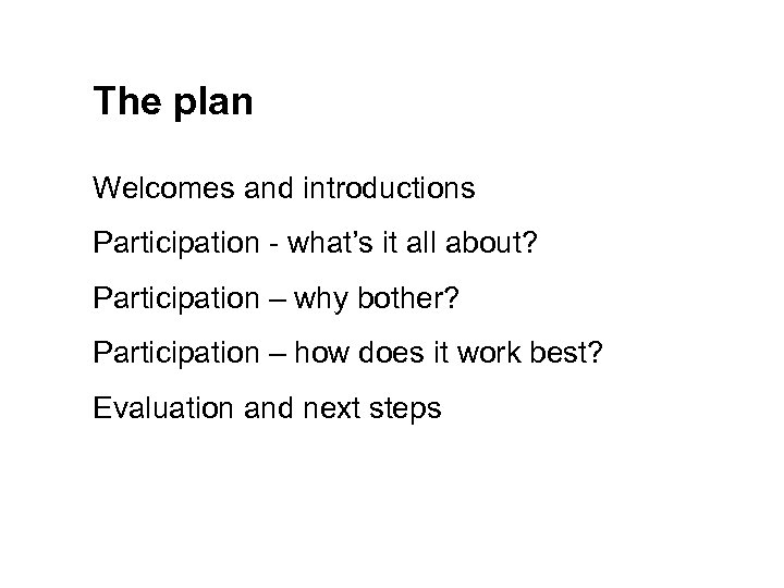 The plan Welcomes and introductions Participation - what's it all about? Participation – why