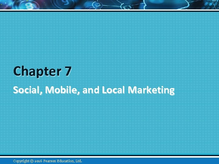 Chapter 7 Social, Mobile, and Local Marketing Copyright © 2015 Pearson Education, Inc. 2016