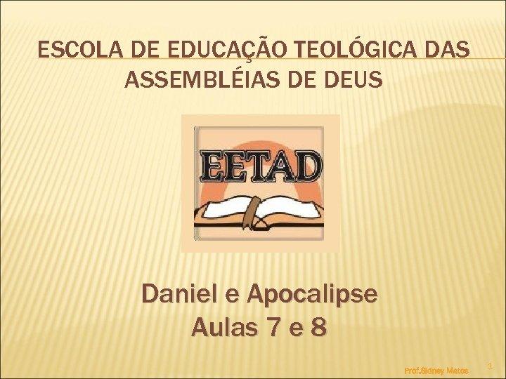 ESCOLA DE EDUCAÇÃO TEOLÓGICA DAS ASSEMBLÉIAS DE DEUS Daniel e Apocalipse Aulas 7 e