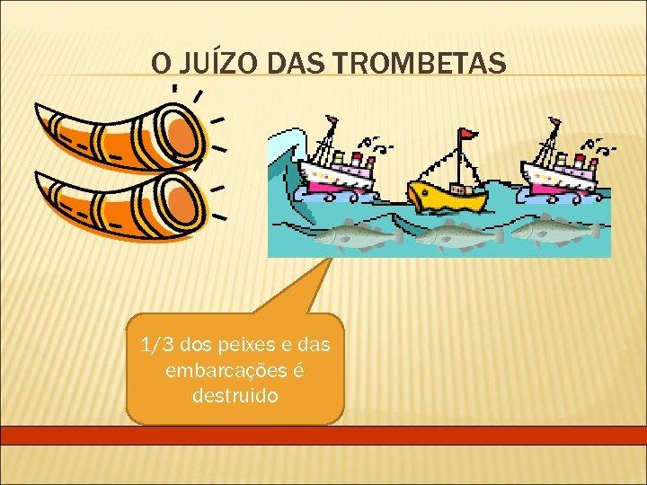O JUÍZO DAS TROMBETAS 1/3 dos peixes e das embarcações é destruido
