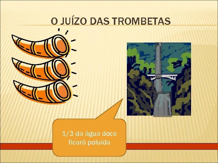 O JUÍZO DAS TROMBETAS 1/3 da água doce ficará poluída