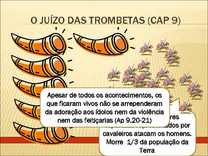 O JUÍZO DAS TROMBETAS (CAP 9) Apesar de todos os acontecimentos, os que ficaram