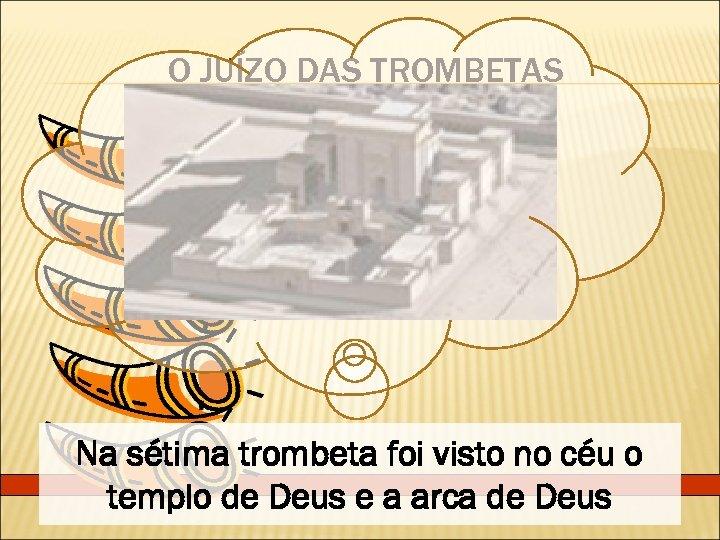 O JUÍZO DAS TROMBETAS Na sétima trombeta foi visto no céu o templo de