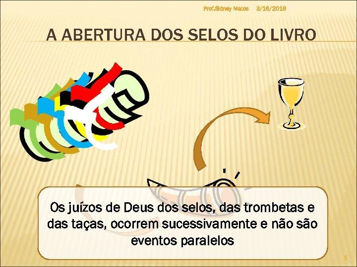 Prof. Sidney Matos 3/16/2018 A ABERTURA DOS SELOS DO LIVRO Os juízos de Deus