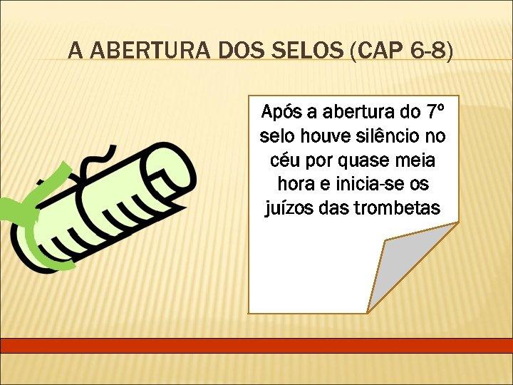A ABERTURA DOS SELOS (CAP 6 -8) Após a abertura do 7º selo houve
