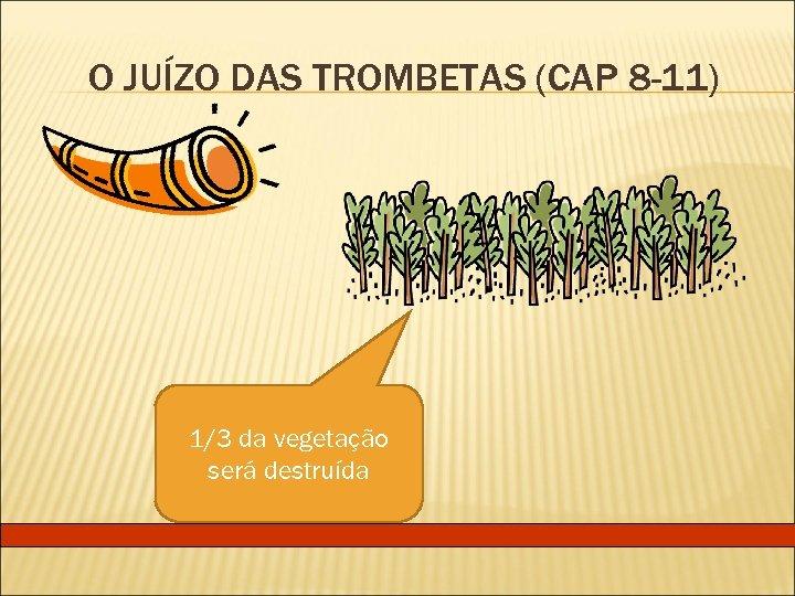 O JUÍZO DAS TROMBETAS (CAP 8 -11) 1/3 da vegetação será destruída