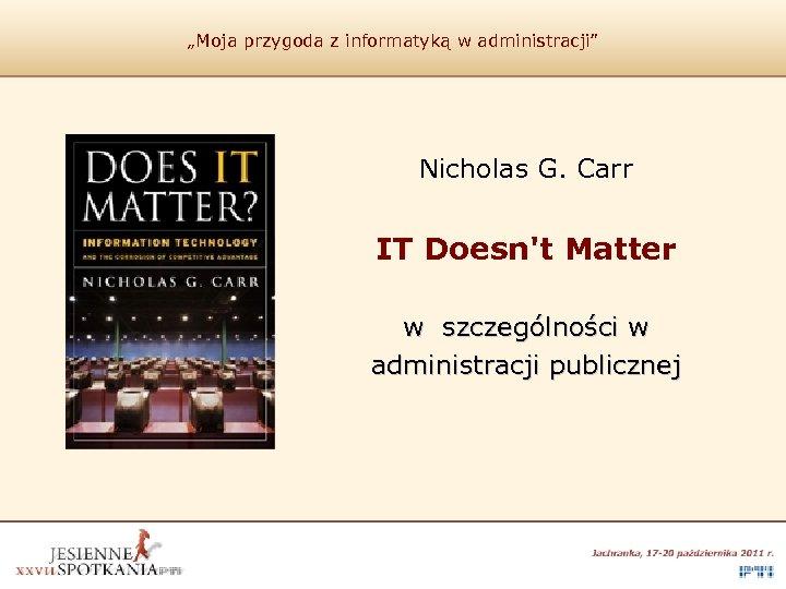 """""""Moja przygoda z informatyką w administracji"""" Nicholas G. Carr IT Doesn't Matter w szczególności"""