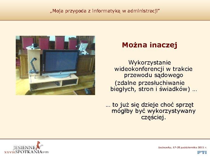 """""""Moja przygoda z informatyką w administracji"""" Można inaczej Wykorzystanie wideokonferencji w trakcie przewodu sądowego"""