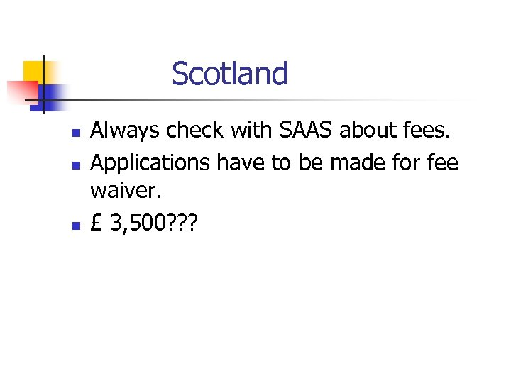 Scotland n n n Always check with SAAS about fees. Applications have to be