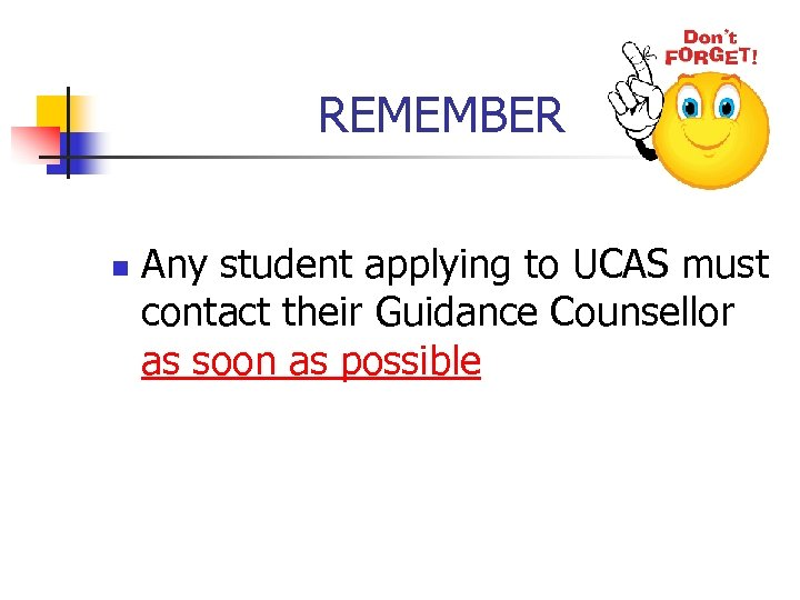 REMEMBER n Any student applying to UCAS must contact their Guidance Counsellor as soon