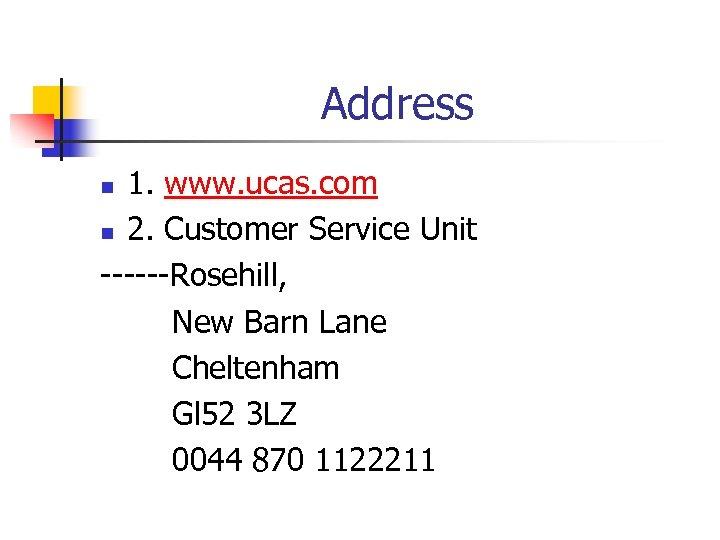 Address 1. www. ucas. com n 2. Customer Service Unit ------Rosehill, New Barn Lane