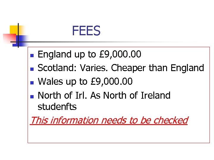 FEES n n England up to £ 9, 000. 00 Scotland: Varies. Cheaper than