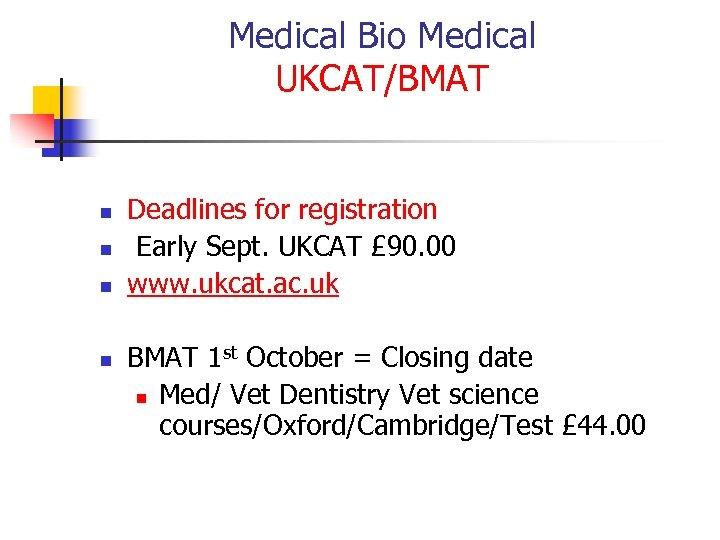 Medical Bio Medical UKCAT/BMAT n n Deadlines for registration Early Sept. UKCAT £ 90.