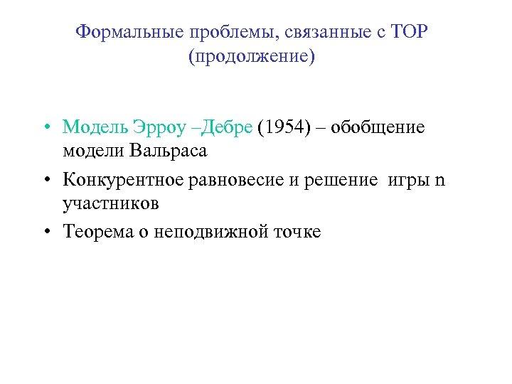 Формальные проблемы, связанные с ТОР (продолжение) • Модель Эрроу –Дебре (1954) – обобщение модели