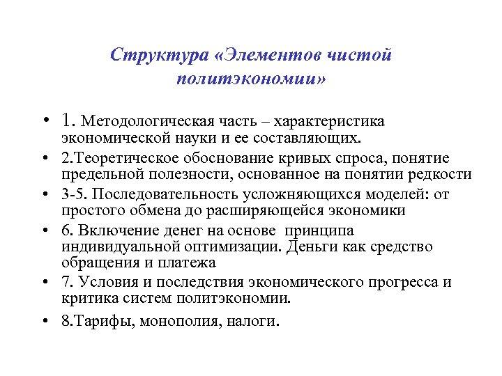 Структура «Элементов чистой политэкономии» • 1. Методологическая часть – характеристика • • • экономической