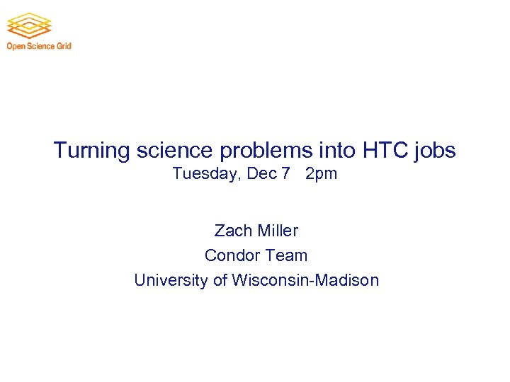 Turning science problems into HTC jobs Tuesday, Dec 7 th 2 pm Zach Miller