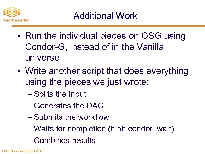 Additional Work • Run the individual pieces on OSG using Condor-G, instead of in