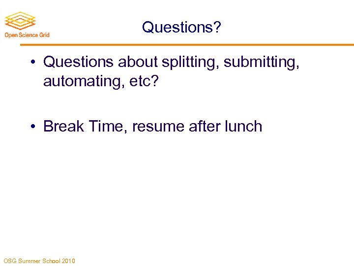 Questions? • Questions about splitting, submitting, automating, etc? • Break Time, resume after lunch