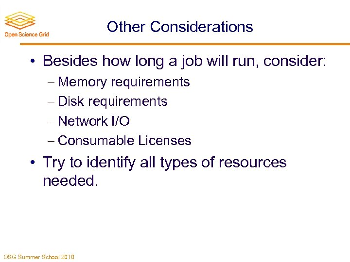 Other Considerations • Besides how long a job will run, consider: Memory requirements Disk