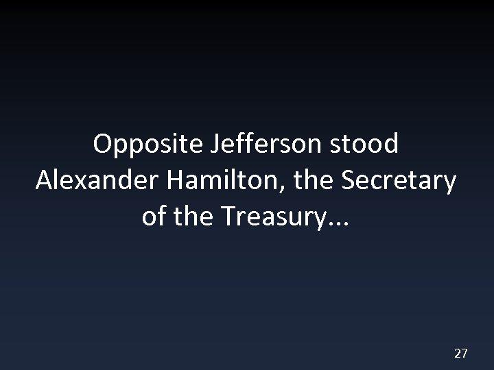 Opposite Jefferson stood Alexander Hamilton, the Secretary of the Treasury. . . 27