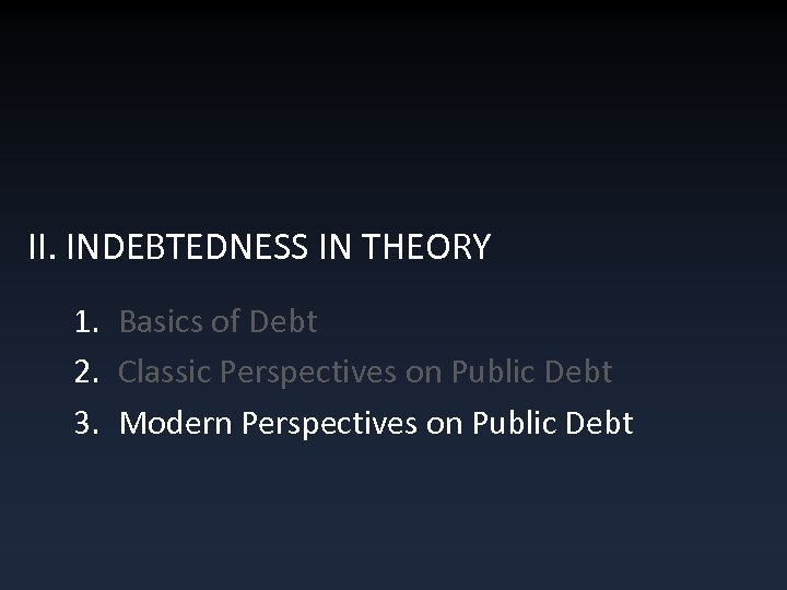 II. INDEBTEDNESS IN THEORY 1. Basics of Debt 2. Classic Perspectives on Public Debt