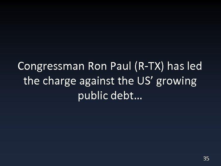Congressman Ron Paul (R-TX) has led the charge against the US' growing public debt…