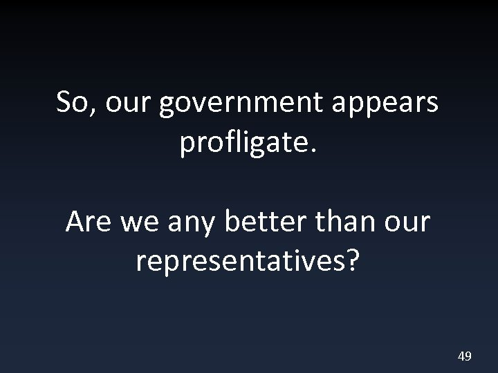 So, our government appears profligate. Are we any better than our representatives? 49