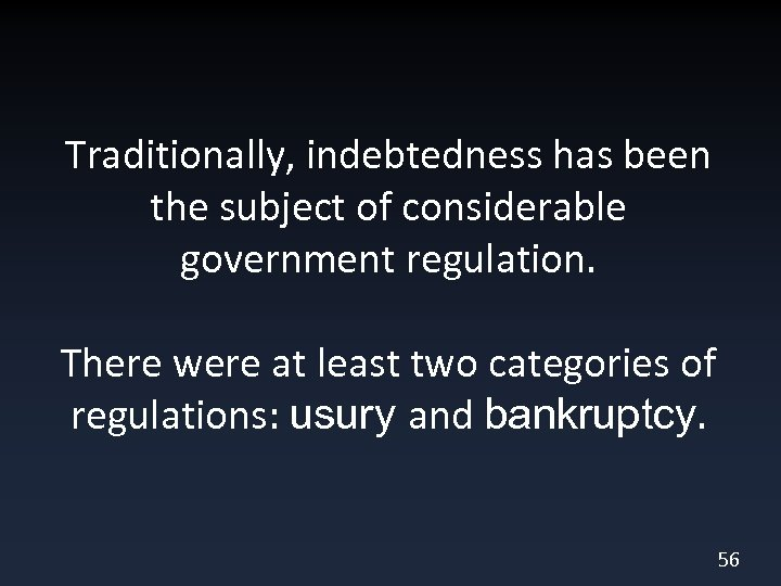 Traditionally, indebtedness has been the subject of considerable government regulation. There were at least