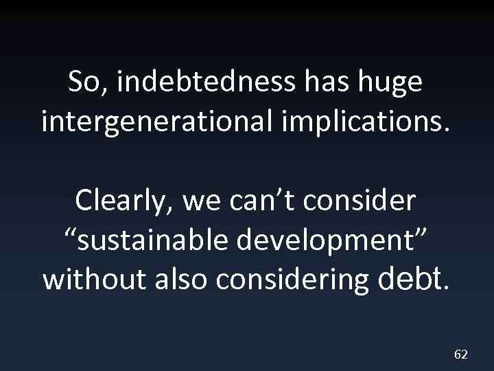 """So, indebtedness has huge intergenerational implications. Clearly, we can't consider """"sustainable development"""" without also"""