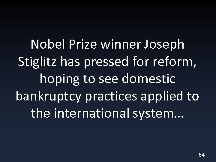 Nobel Prize winner Joseph Stiglitz has pressed for reform, hoping to see domestic bankruptcy