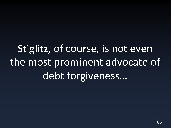 Stiglitz, of course, is not even the most prominent advocate of debt forgiveness… 66