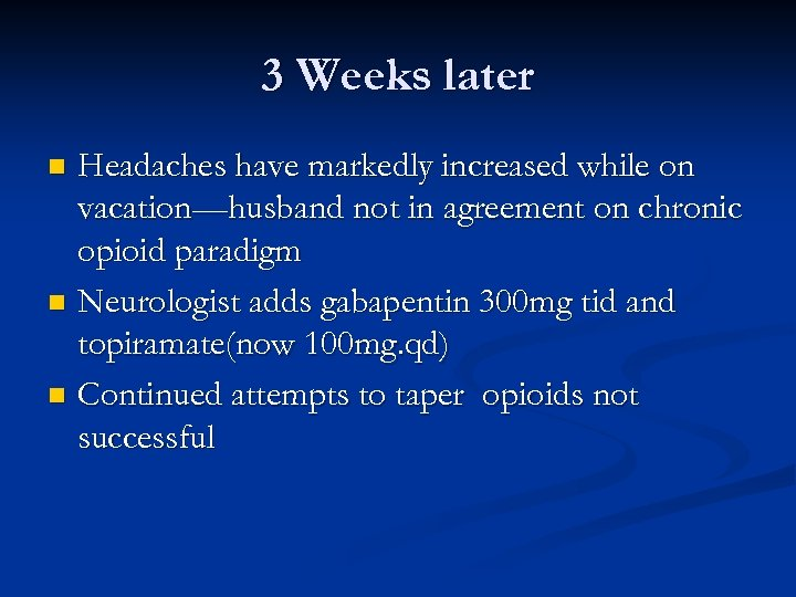 3 Weeks later Headaches have markedly increased while on vacation—husband not in agreement on