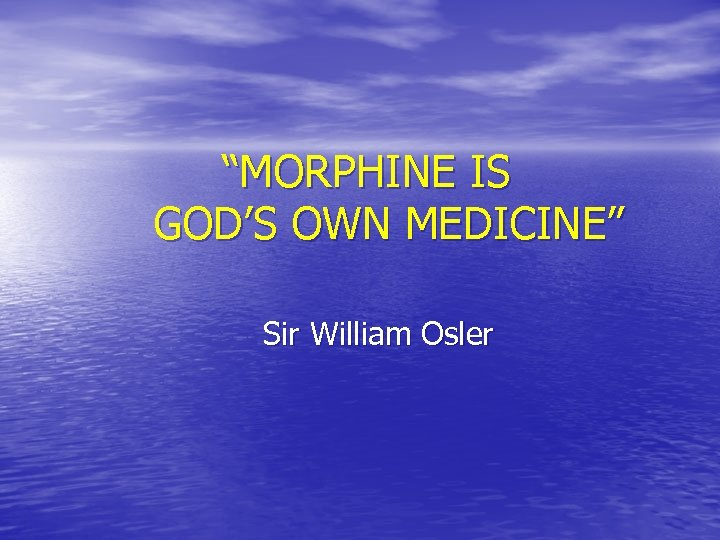 """MORPHINE IS GOD'S OWN MEDICINE"" Sir William Osler"