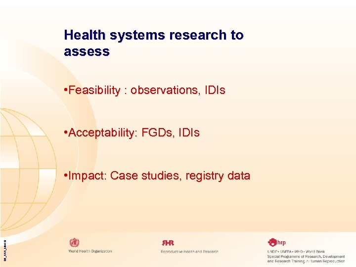Health systems research to assess • Feasibility : observations, IDIs • Acceptability: FGDs, IDIs