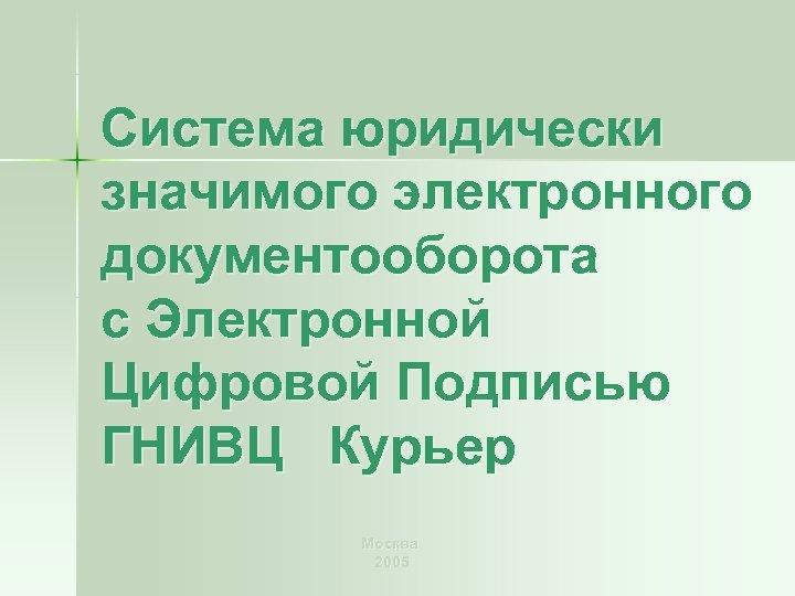 Система юридически значимого электронного документооборота с Электронной Цифровой Подписью ГНИВЦ Курьер Москва 2005