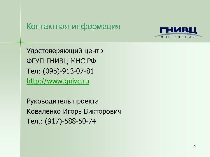 Контактная информация Удостоверяющий центр ФГУП ГНИВЦ МНС РФ Тел: (095)-913 -07 -81 http: //www.