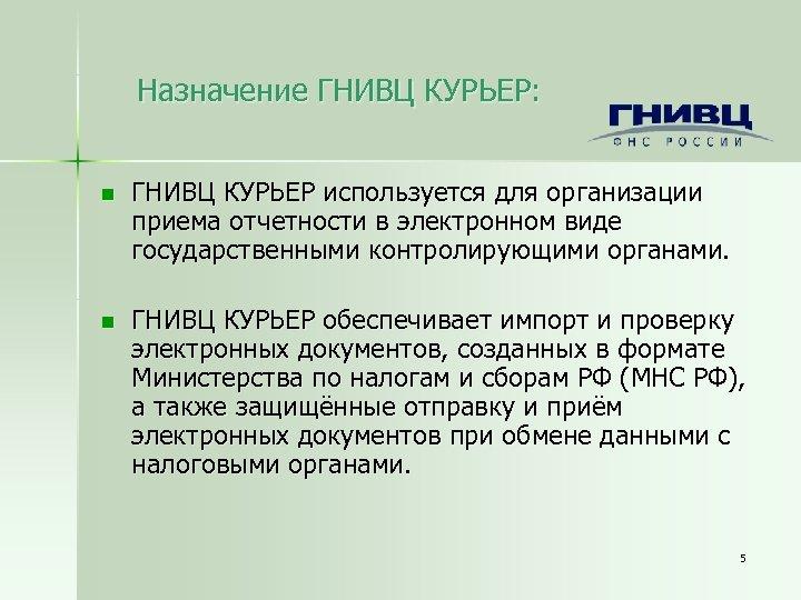 Назначение ГНИВЦ КУРЬЕР: n ГНИВЦ КУРЬЕР используется для организации приема отчетности в электронном виде