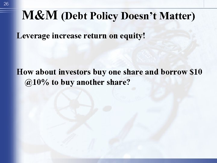 26 M&M (Debt Policy Doesn't Matter) Leverage increase return on equity! How about investors