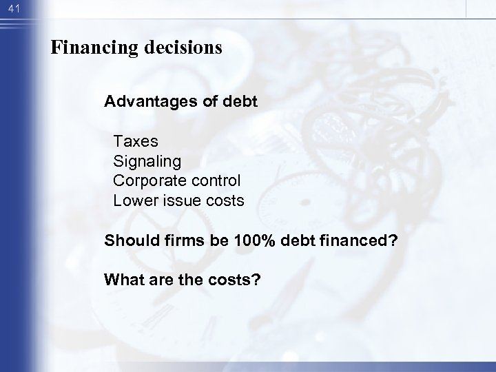 41 Financing decisions Advantages of debt Taxes Signaling Corporate control Lower issue costs Should
