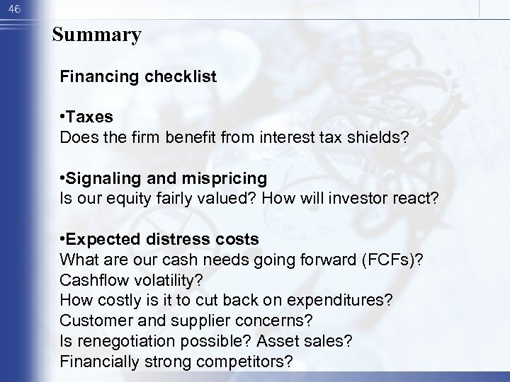 46 Summary Financing checklist • Taxes Does the firm benefit from interest tax shields?