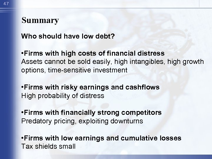 47 Summary Who should have low debt? • Firms with high costs of financial