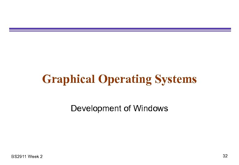 Graphical Operating Systems Development of Windows BS 2911 Week 2 32