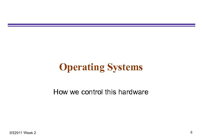 Operating Systems How we control this hardware BS 2911 Week 2 6