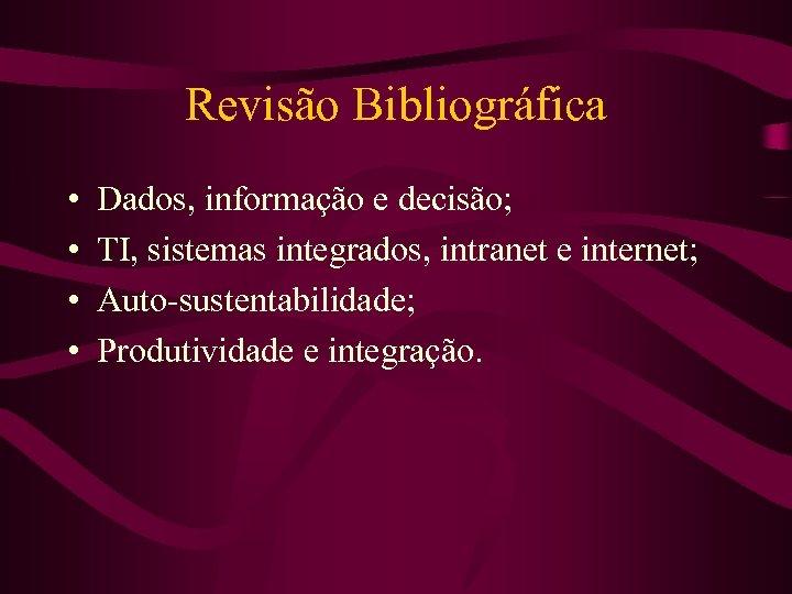 Revisão Bibliográfica • • Dados, informação e decisão; TI, sistemas integrados, intranet e internet;