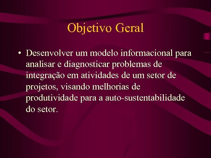 Objetivo Geral • Desenvolver um modelo informacional para analisar e diagnosticar problemas de integração