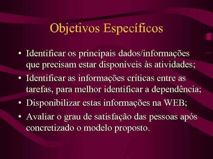 Objetivos Específicos • Identificar os principais dados/informações que precisam estar disponíveis às atividades; •