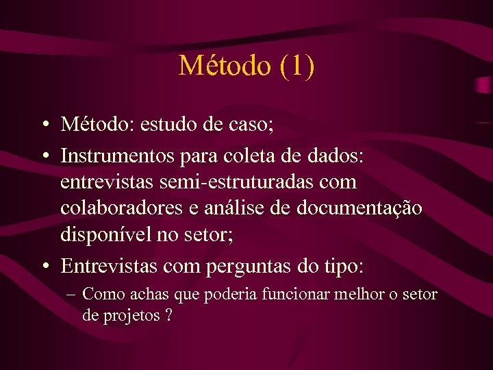 Método (1) • Método: estudo de caso; • Instrumentos para coleta de dados: entrevistas