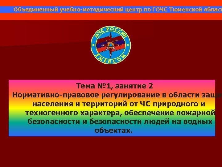 Объединенный учебно-методический центр по ГОЧС Тюменской област Тема № 1, занятие 2 Нормативно-правовое регулирование
