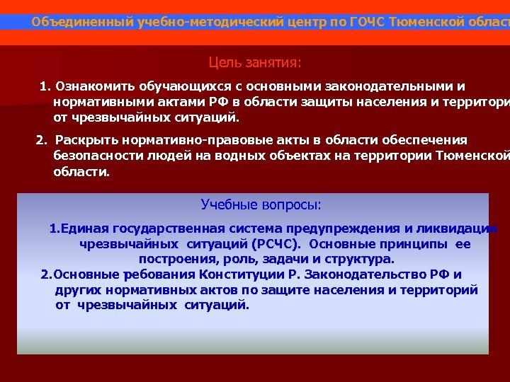 Объединенный учебно-методический центр по ГОЧС Тюменской област Цель занятия: 1. Ознакомить обучающихся с основными