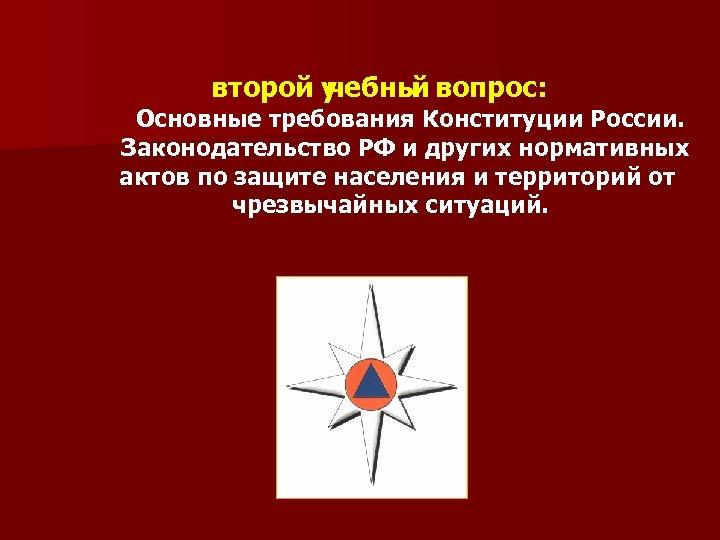второй у чебны вопрос: й Основные требования Конституции России. Законодательство РФ и других нормативных